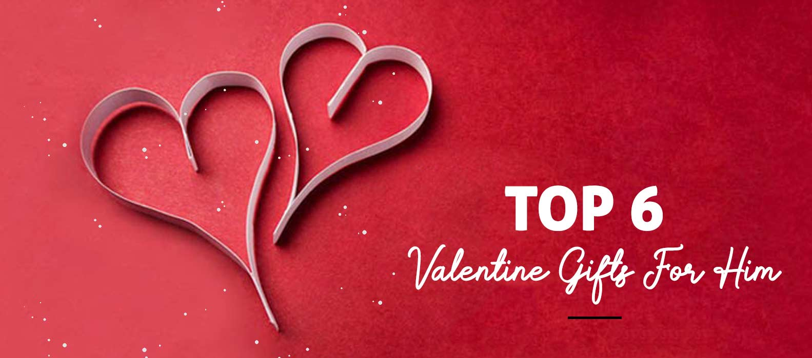 Top 6 Valentine Gifts For Him